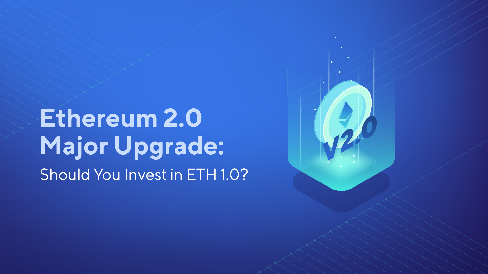 Ethereum 2.0 Major Upgrade: Should You Invest in ETH 1.0?
